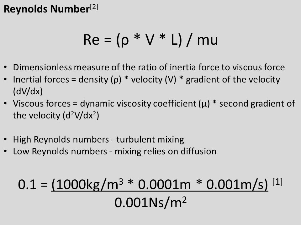 Reynolds Number[2] Re = (ρ * V * L) / mu. Dimensionless measure of the ratio of inertia force to viscous force.